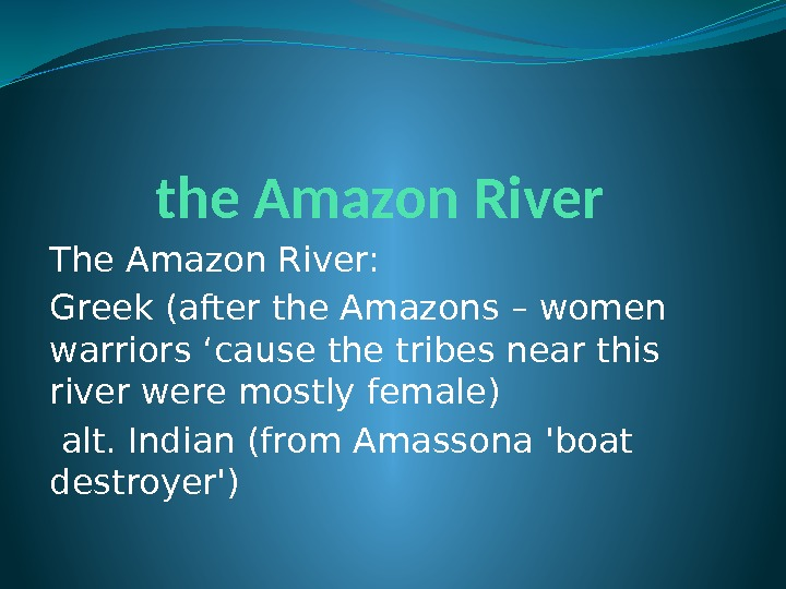 the Amazon River The Amazon River:  Greek (after the Amazons – women warriors 'cause the