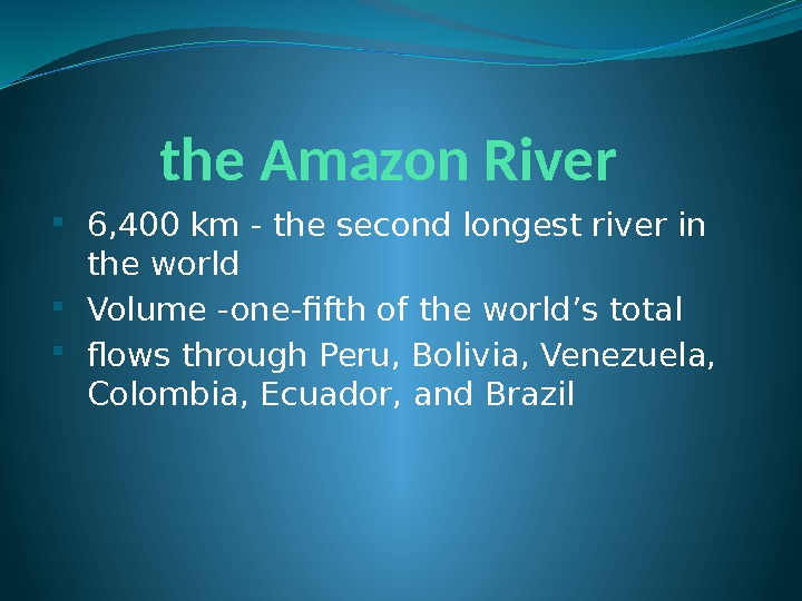 the Amazon River 6, 400 km - the second longest river in the world Volume -one-fifth