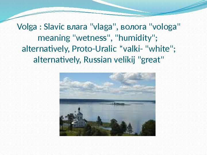 Volga : Slavic влага vlaga, волога vologa meaning wetness, humidity;  alternatively, Proto-Uralic *valki- white; alternatively,
