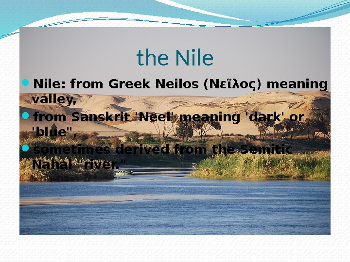the Nile: from Greek Neilos (Νεῖλος) meaning valley,  from Sanskrit 'Neel' meaning 'dark' or 'blue,