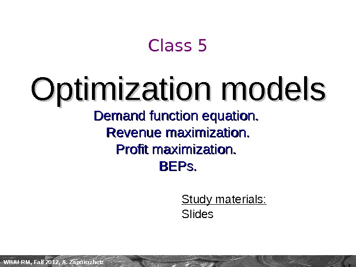 1 WIUU RM, Fall 2012, A. Zaporozhetz Class 5 Optimization models Demand function equation.  Revenue