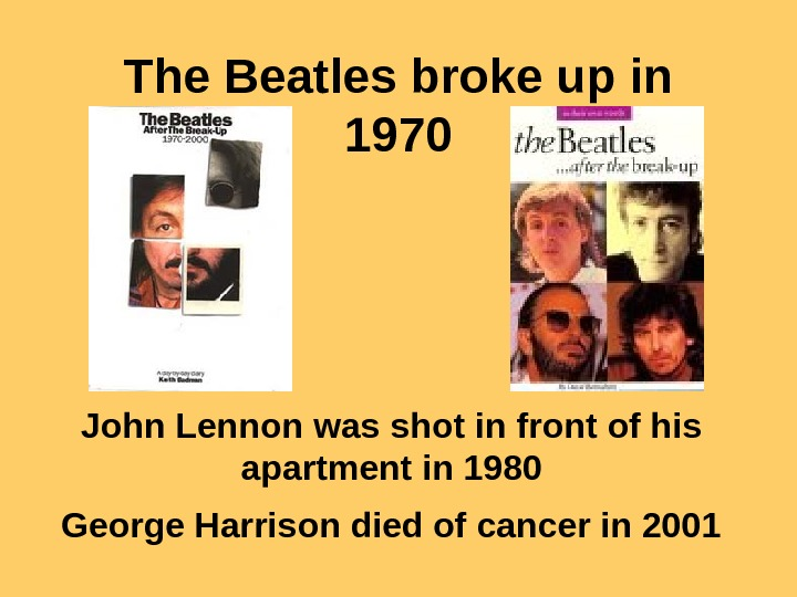 The Beatles broke up in 1970 John Lennon was shot in front of his apartment