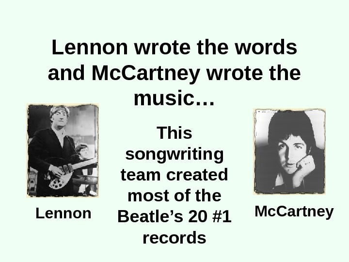 Lennon wrote the words and Mc. Cartney wrote the music… This songwriting team created most