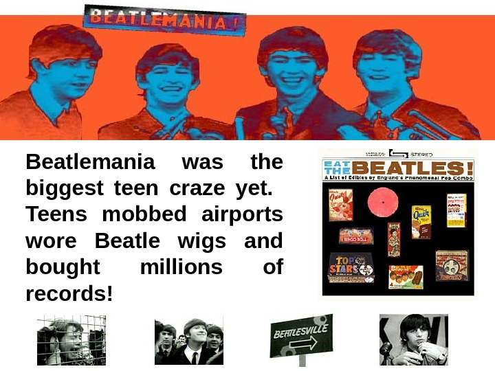 Beatlemania was the biggest teen craze yet. Teens mobbed airports wore Beatle wigs and bought