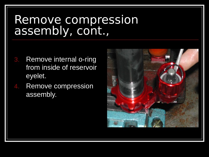 Remove compression assembly, cont. , 3. Remove internal o-ring from inside of reservoir eyelet.