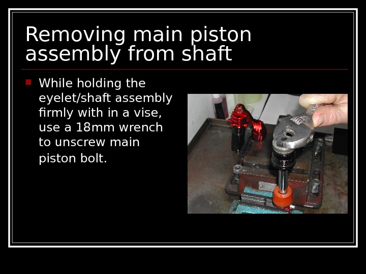 Removing main piston assembly from shaft While holding the eyelet/shaft assembly firmly with in