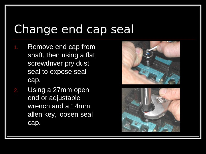 Change end cap seal  1. Remove end cap from shaft, then using a