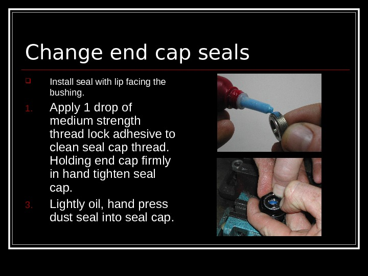 Change end cap seals Install seal with lip facing the bushing.  1. Apply