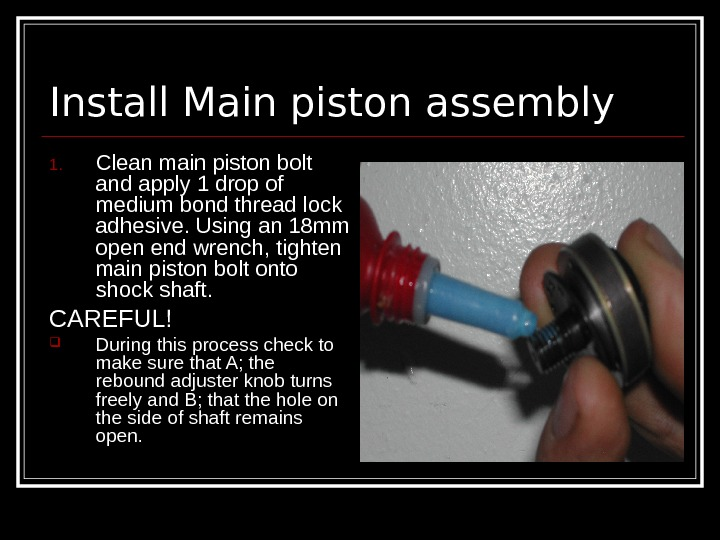 Install Main piston assembly 1. Clean main piston bolt and apply 1 drop of