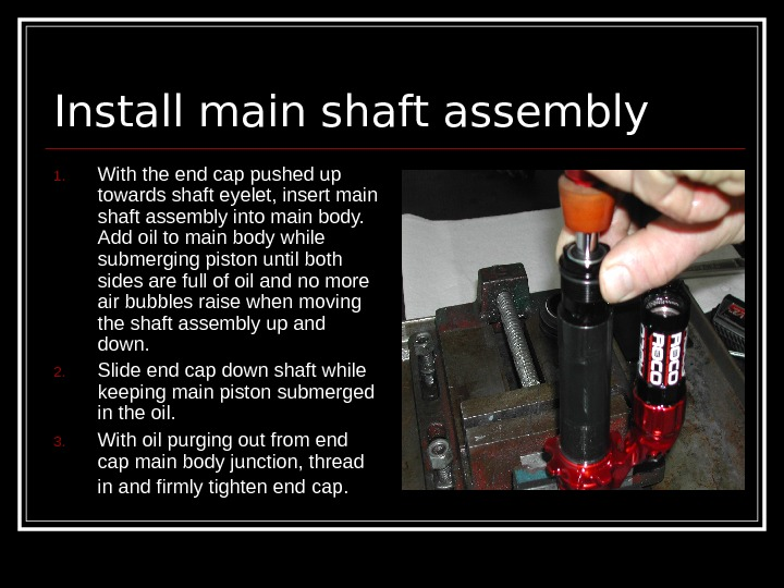 Install main shaft assembly 1. With the end cap pushed up towards shaft eyelet,