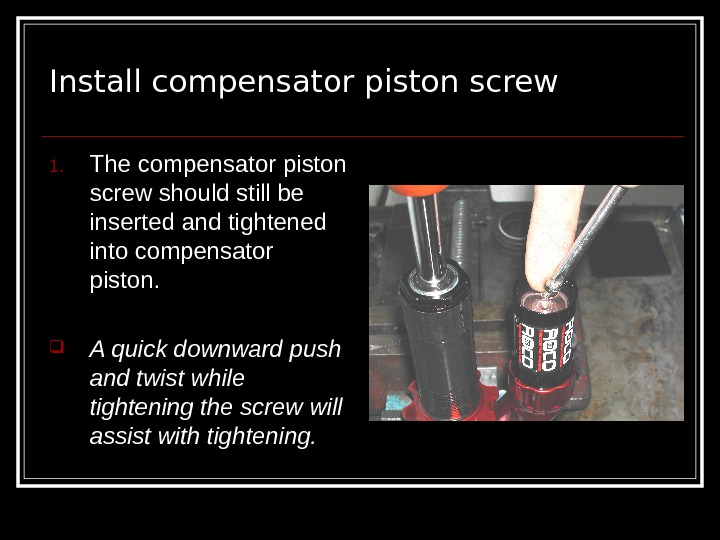 Install compensator piston screw 1. The compensator piston screw should still be inserted and