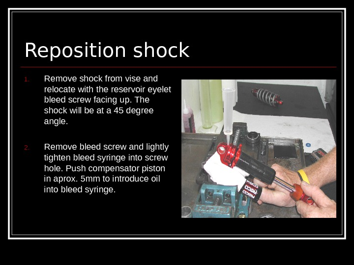 Reposition shock 1. Remove shock from vise and relocate with the reservoir eyelet bleed
