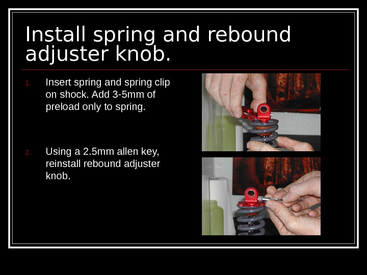 Install spring and rebound adjuster knob. 1. Insert spring and spring clip on shock.