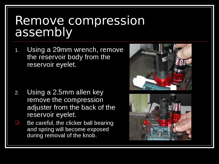 Remove compression assembly 1. Using a 29 mm wrench, remove the reservoir body from