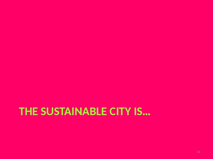 THE SUSTAINABLE CITY IS… 64