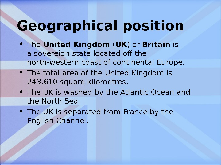 Geographical position • The United Kingdom ( UK ) or Britain is asovereign statelocated off the