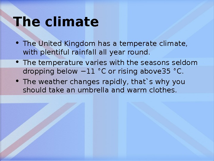 The climate • The United Kingdom has a temperate climate,  with plentiful rainfall year round.
