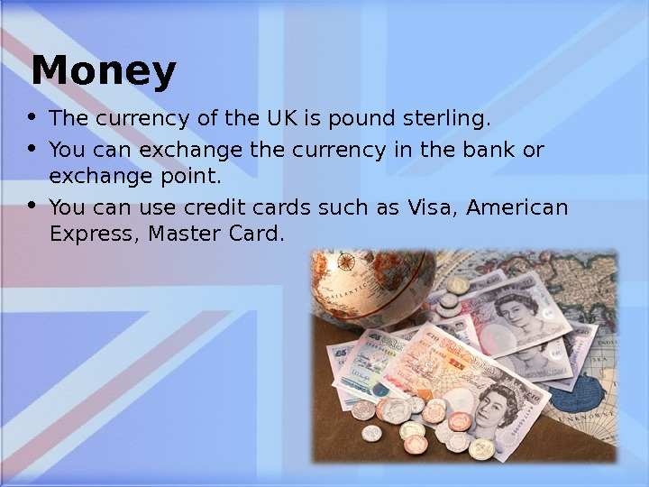 Money • The currency of the UK is pound sterling.  • You can exchange the