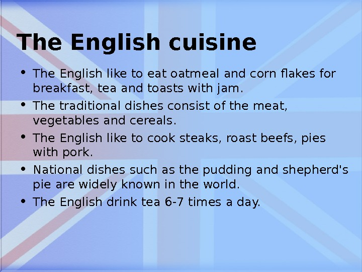 The English cuisine • The English like to eat oatmeal and corn flakes for breakfast, tea