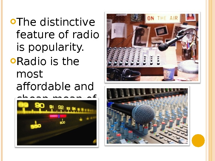 The distinctive feature of radio is popularity.  Radio is the most affordable and cheap