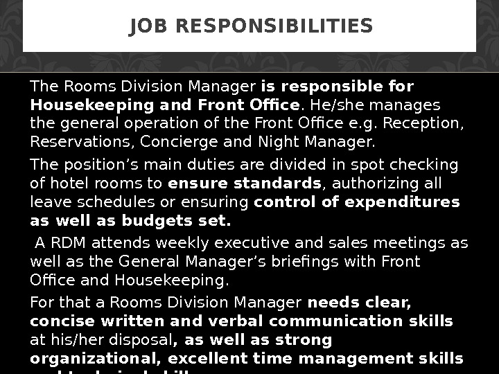 The Rooms D i vision Manager is responsible for  Housekeeping and Front Office. He/she manages