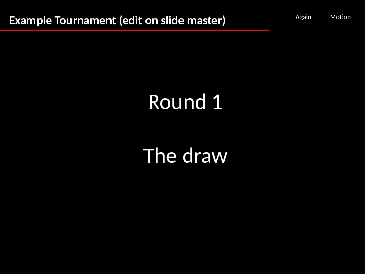 Example Tournament (edit on slide master) Again Motion Round 1 The draw