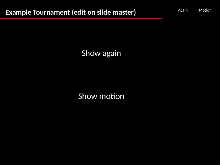 Example Tournament (edit on slide master) Again Motion Show again Show motion