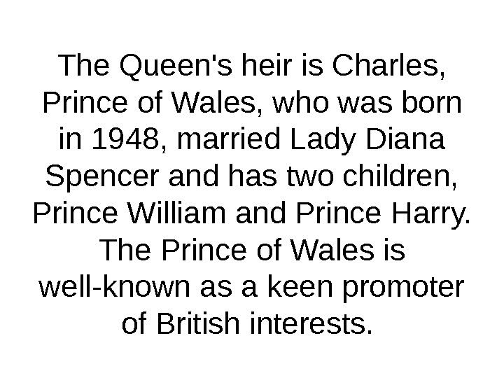 The Queen's heir is Charles,  Prince of Wales, who was born in 1948, married Lady
