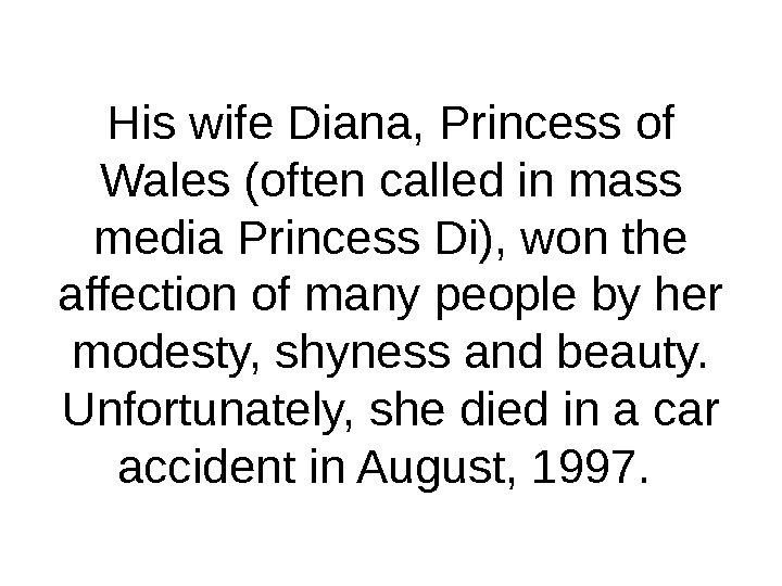 His wife Diana, Princess of Wales (often called in mass media Princess Di), won the affection
