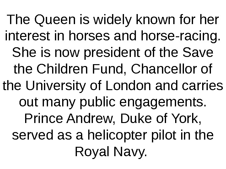 The Queen is widely known for her interest in horses and horse-racing.  She is now
