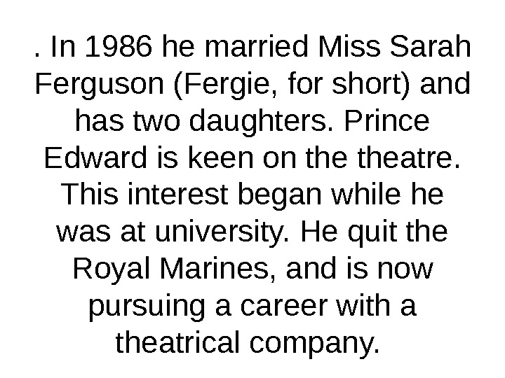 . In 1986 he married Miss Sarah Ferguson (Fergie, for short) and has two daughters. Prince