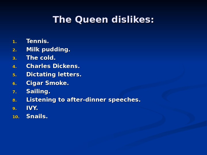 The Queen dislikes: 1. 1. Tennis. 2. 2. Milk pudding. 3. 3. The cold. 4. 4.