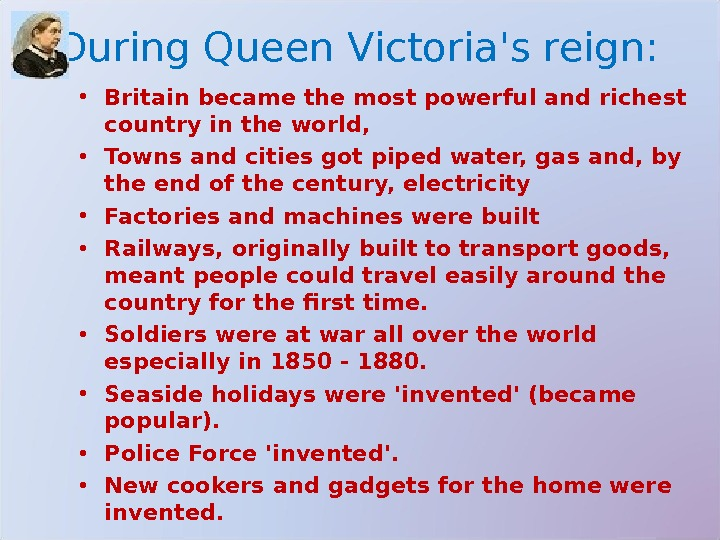 During Queen Victoria's reign:  • Britain became the most powerful and richest country in the