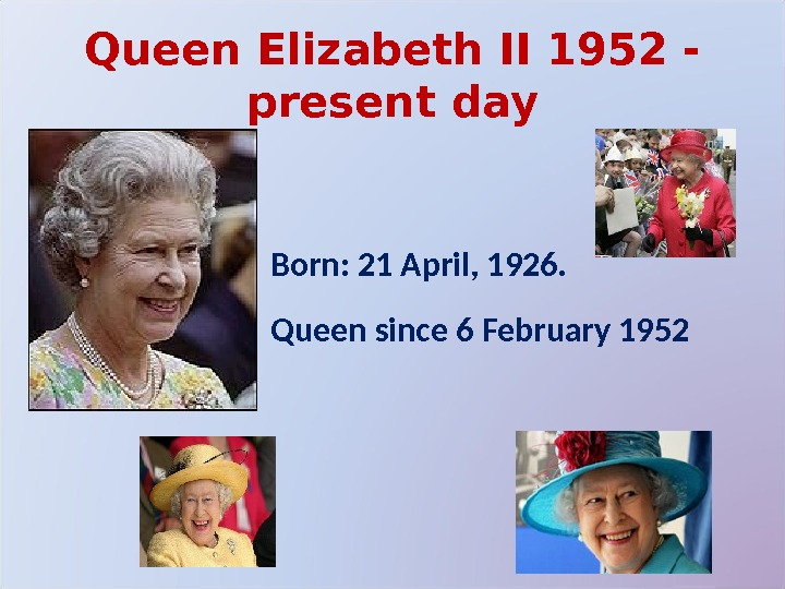 Queen Elizabeth II 1952 - present day Born: 21 April, 1926. Queen since 6 February 1952