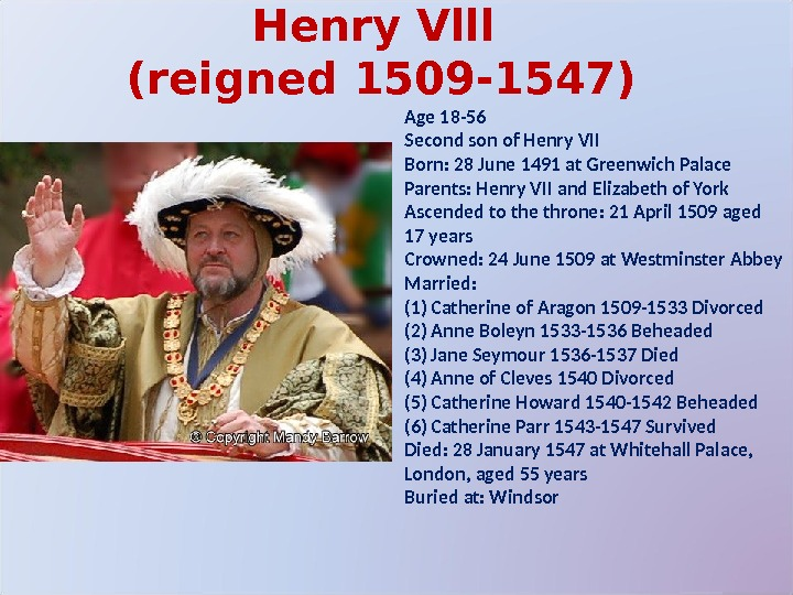 Henry Vlll (reigned 1509 -1547) Age 18 -56 Second son of Henry VII Born: 28 June