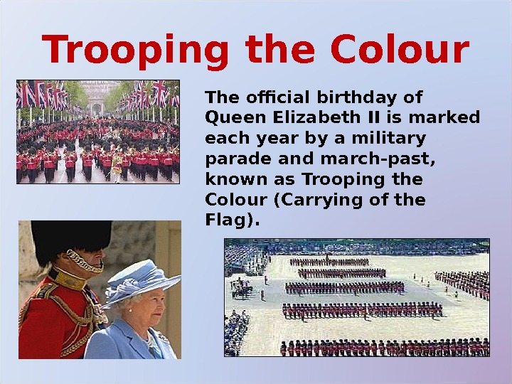 Trooping the Colour The official birthday of Queen Elizabeth II is marked each year by a