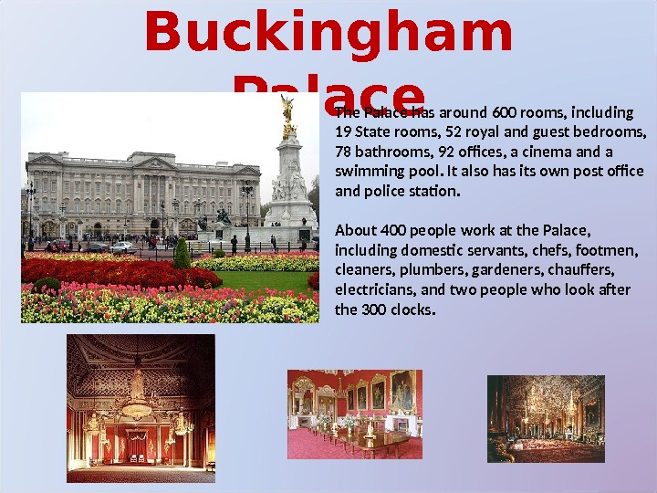 Buckingham Palace The Palace has around 600 rooms, including 19 State rooms, 52 royal and guest