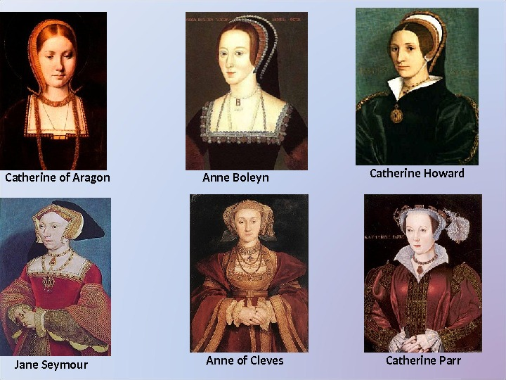 Catherine of Aragon Anne Boleyn Jane Seymour Catherine Howard Catherine Parr. Anne of Cleves