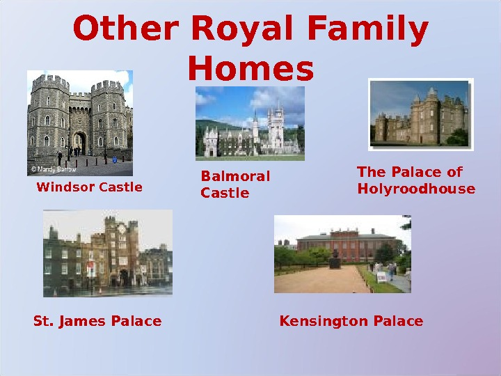 Other Royal Family Homes Balmoral Castle The Palace of Holyroodhouse Kensington Palace. St. James Palace Windsor