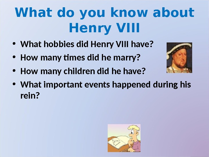 What do you know about Henry VIII • What hobbies did Henry VIII have?  •