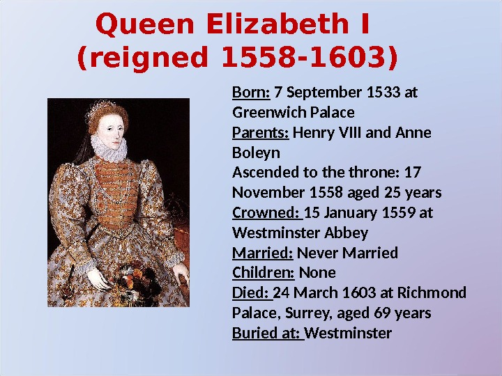 Queen Elizabeth I (reigned 1558 -1603) Born:  7 September 1533 at Greenwich Palace Parents: