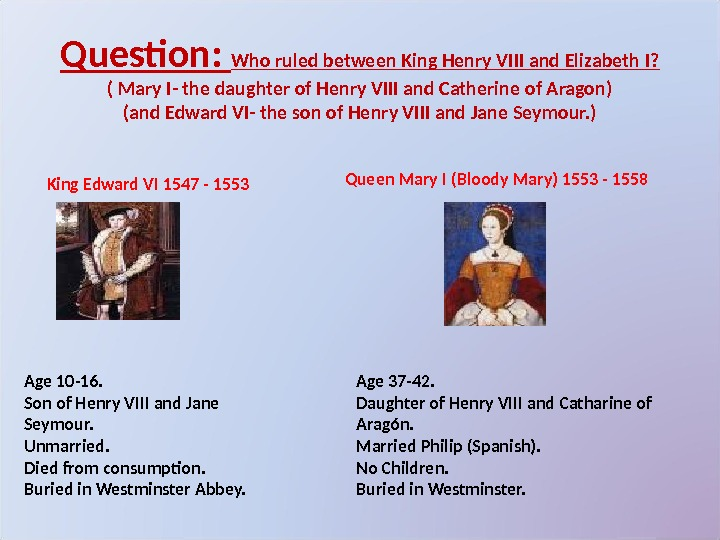 Question:  Who ruled between King Henry VIII and Elizabeth I? ( Mary I- the daughter