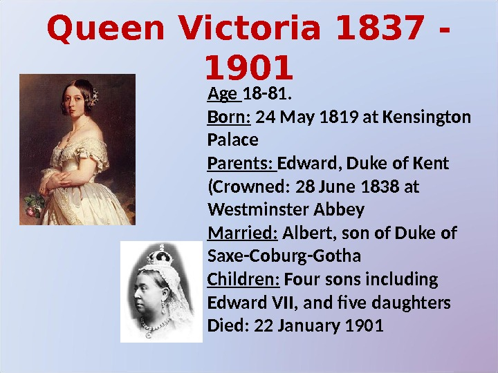 Queen Victoria 1837 - 1901 Age 18 -81.  Born:  24 May 1819 at Kensington