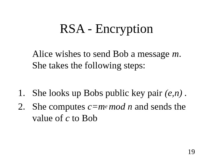 19 RSA - Encryption Alice wishes to send Bob a message m.  She takes the