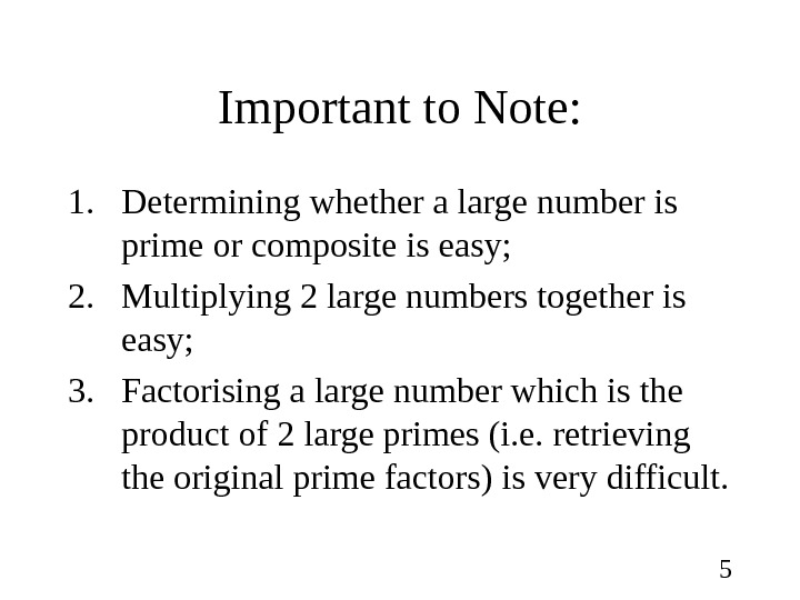 5 Important to Note: 1. Determining whether a large number is prime or composite is easy;
