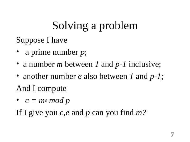 7 Solving a problem Suppose I have •  a prime number p ;  •