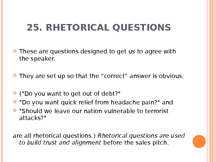 25. RHETORICAL QUESTIONS These are questions designed to get us to agree with the speaker.