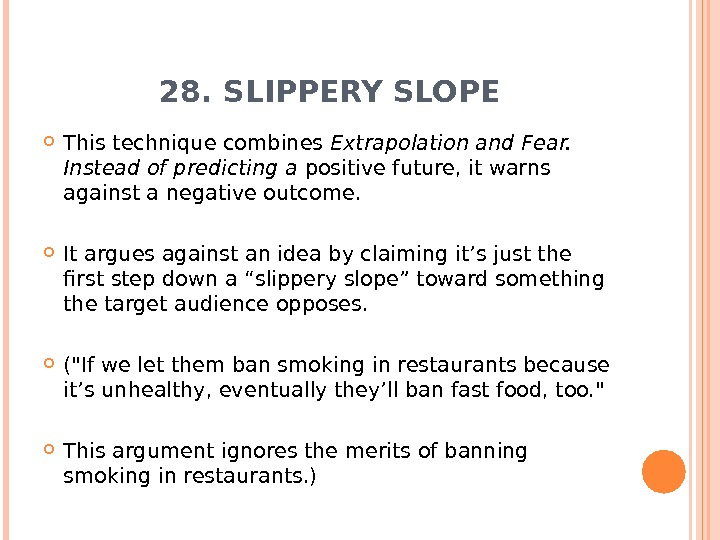 28. SLIPPERY SLOPE This technique combines Extrapolation and Fear.  Instead of predicting a positive future,