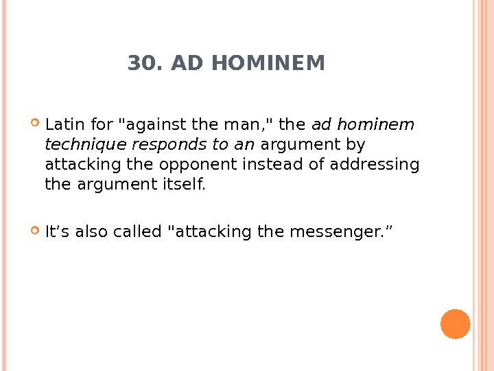 30. AD HOMINEM Latin for against the man,  the ad hominem technique responds to an