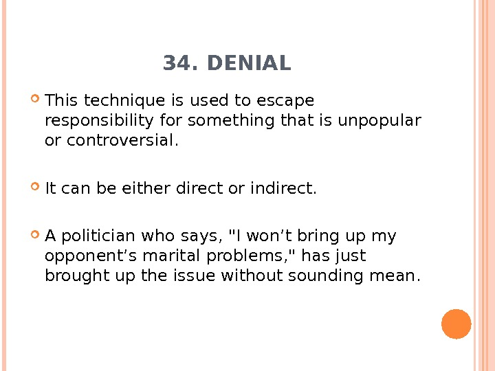 34. DENIAL This technique is used to escape responsibility for something that is unpopular or controversial.